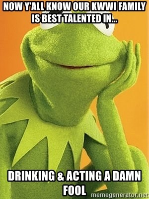 Kermit the frog - Now y'all know our KWWI family is best talented in...  Drinking & Acting A Damn Fool