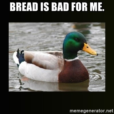 good advice duck - BREAD IS BAD FOR ME.