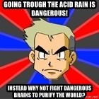 Professor Oak - GOING TROUGH THE ACID RAIN IS DANGEROUS! INSTEAD WHY NOT FIGHT DANGEROUS BRAINS TO PURIFY THE WORLD?