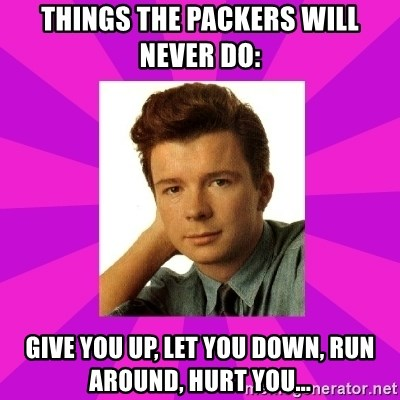 RIck Astley - Things the Packers will never do: Give you up, let you down, run around, hurt you...
