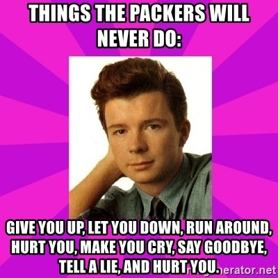 RIck Astley - Things the Packers will never do: Give you up, let you down, run around, hurt you, make you cry, say goodbye, tell a lie, and hurt you.