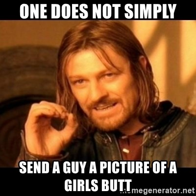 Does not simply walk into mordor Boromir  - One does not simply Send a guy a picture of a girls butt