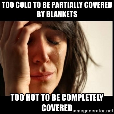 First World Problems - too cold to be partially covered by blankets  too hot to be completely covered