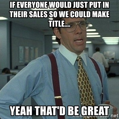 Yeah that'd be great... - If everyone would just put in their sales so we could make title.... yeah that'd be great