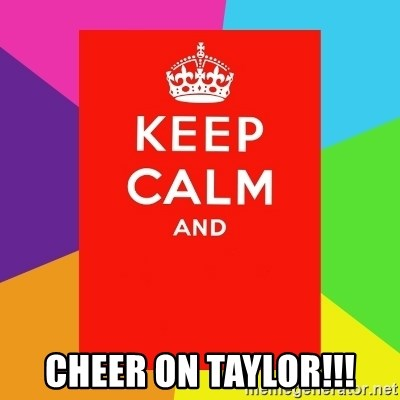 Keep calm and -  CHEER ON Taylor!!!