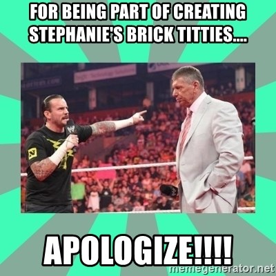 CM Punk Apologize! - For being part of creating Stephanie's brick titties.... APOLOGIZE!!!!