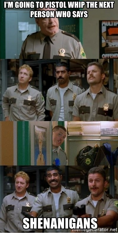 Super Troopers Shenanigans - I'm going to pistol whip the next person who says  shenanigans