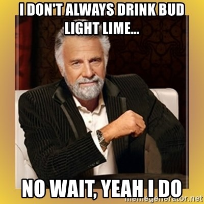 i dont always drink bud light lime no wait yeah i do i don't always drink bud light lime no wait, yeah i do xx beer