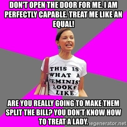 Feminist Cunt - Don't open the door for me. I am perfectly capable. Treat me like an equal! Are you really going to make them split the bill? You don't know how to treat a lady.