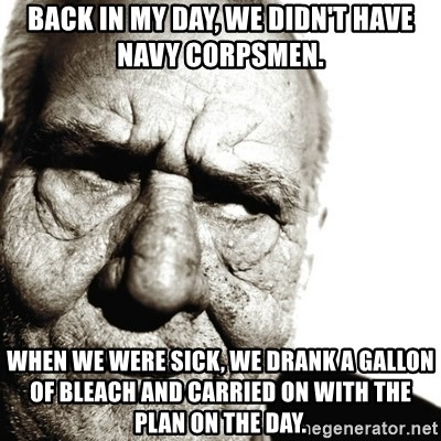 Back In My Day - Back in my day, we didn't have Navy corpsmen. When we were sick, we drank a gallon of bleach and carried on with the plan on the day.