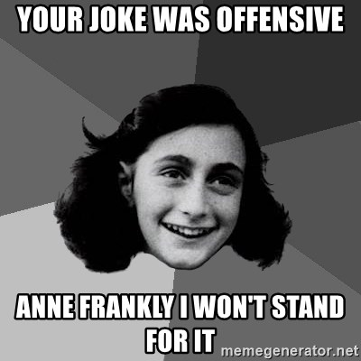 Anne Frank Lol - Your joke was offensive Anne Frankly I won't stand for it