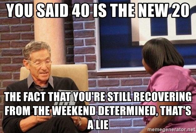 Maury Lie Detector - You said 40 is the new 20 The fact that you're still recovering from the weekend determined, that's a lie