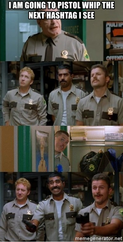 Super Troopers Shenanigans - I am going to pistol whip the next hashtag I see