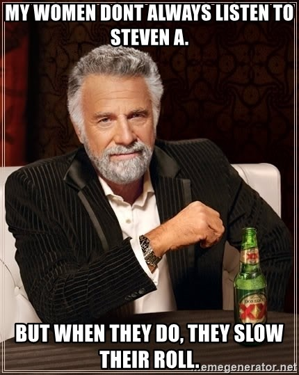 The Most Interesting Man In The World - MY WOMEN DONT ALWAYS LISTEN TO STEVEN A. BUT WHEN THEY DO, THEY SLOW THEIR ROLL.