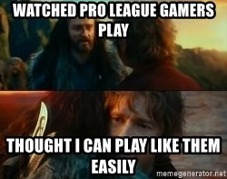 Never Have I Been So Wrong - Watched Pro League Gamers play Thought I can play like them easily