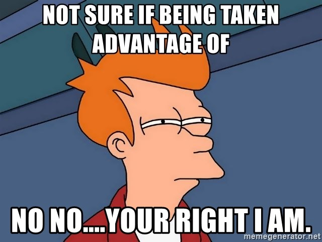 Futurama Fry - Not sure if being taken advantage of NO NO....your right I am.