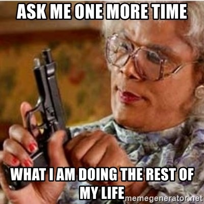 Madea-gun meme - Ask me one more time What I am doing the rest of my life