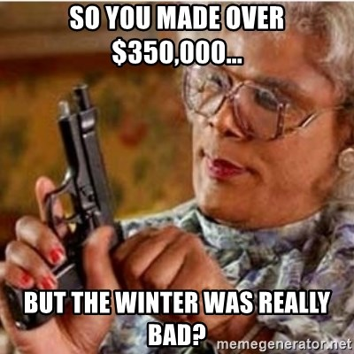 Madea-gun meme - So you made over $350,000... But the winter was really bad?