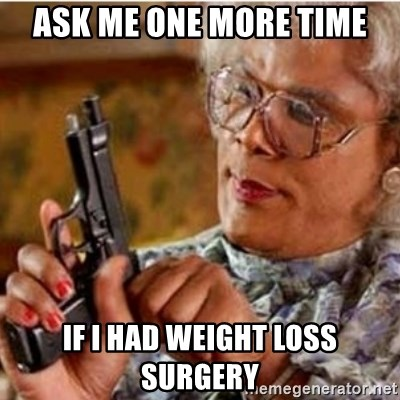 Madea-gun meme - Ask me one more time if i had weight loss surgery