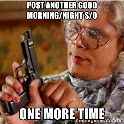 Madea-gun meme - Post another good morning/night s/o One more time