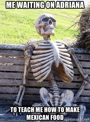 Waiting Skeleton - Me waiting on Adriana To teach me how to make Mexican food