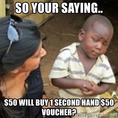 Skeptical african kid  - so your saying.. $50 will buy 1 second hand $50 voucher?
