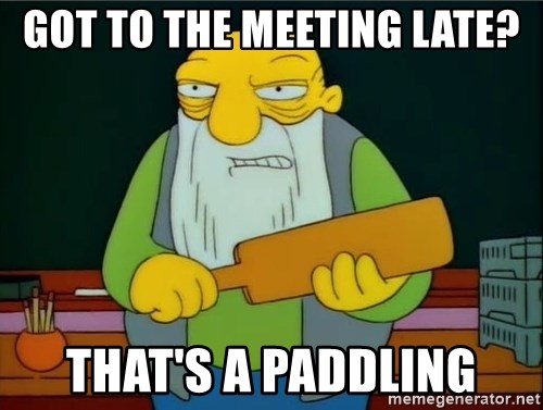 Thats a paddlin - Got to the meeting late? That's a paddling
