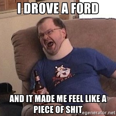 Fuming tourettes guy - I drove a ford And it made me feel like a piece of shit