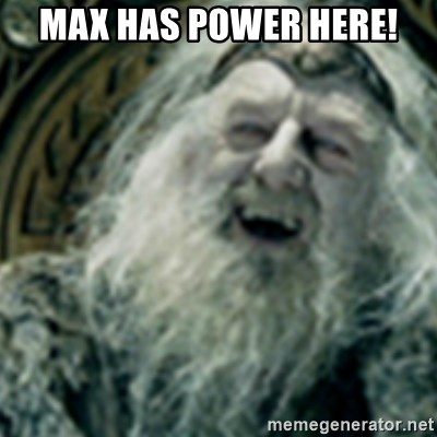 you have no power here - Max has power here!