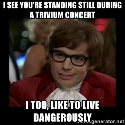 Dangerously Austin Powers - I see you're standing still during a Trivium concert I too, like to live dangerously
