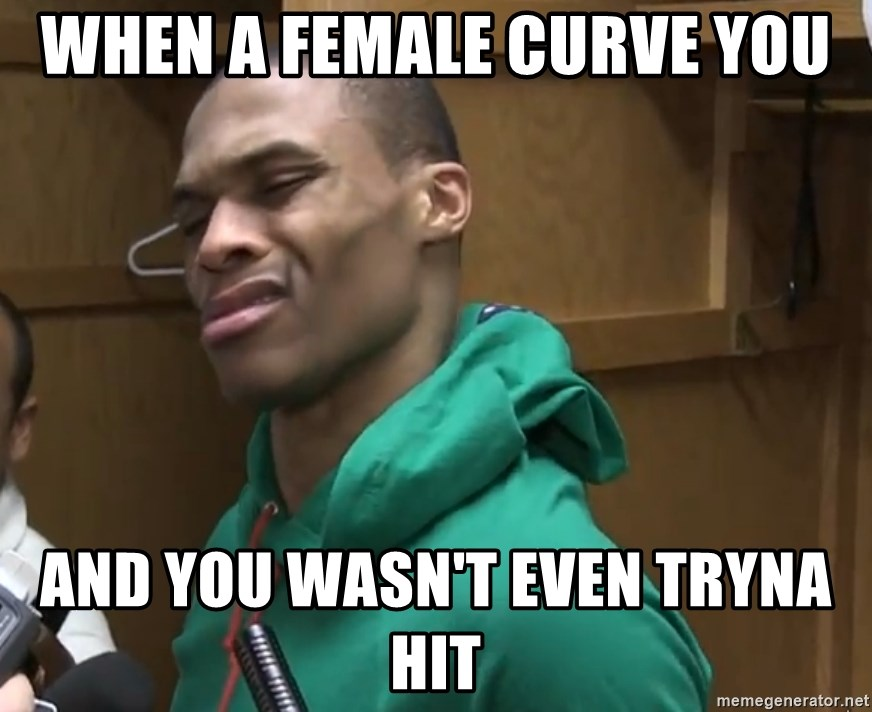 Russell Westbrook - When a female curve you And you wasn't even tryna Hit
