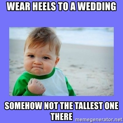 Baby fist - wear heels to a wedding somehow not the tallest one there