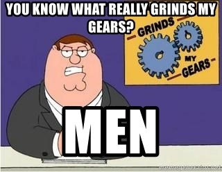 Grinds My Gears Peter Griffin - You know what really grinds my gears? men
