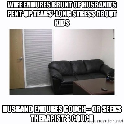 Wife Endures Brunt Of Husbandu0027s Pent Up Yearsu0027 Long Stress About Kids  Husband Endures Couch   Or Seeks Therapistu0027s Couch   Casting Couch   Meme  Generator