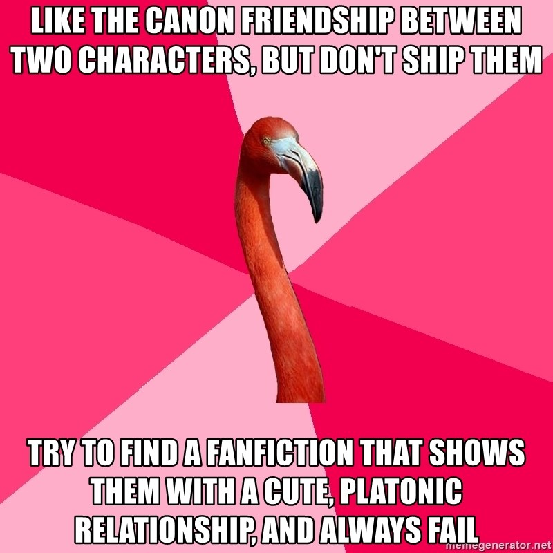 Fanfic Flamingo - Like the canon friendship between two characters, but don't ship them Try to find a fanfiction that shows them with a cute, platonic relationship, and always fail