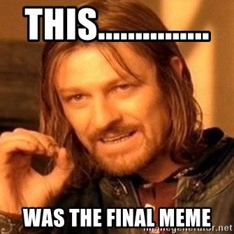 One Does Not Simply - this............... was the final meme