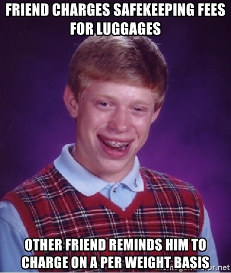 Bad Luck Brian - Friend charges safekeeping fees for luggages Other friend reminds him to charge on a per weight basis