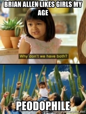Why not both? - brian allen likes girls my age peodophile