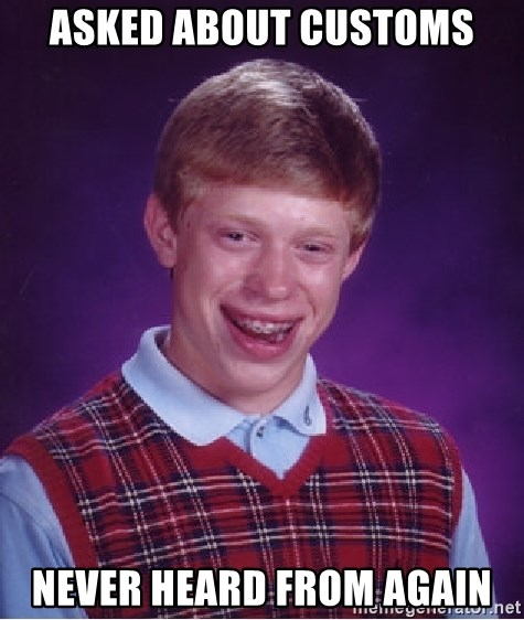Bad Luck Brian - asked about customs never heard from again