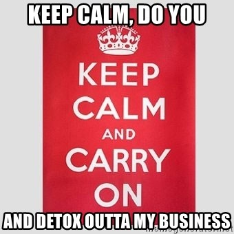 Keep Calm - Keep Calm, Do You And Detox outta MY Business