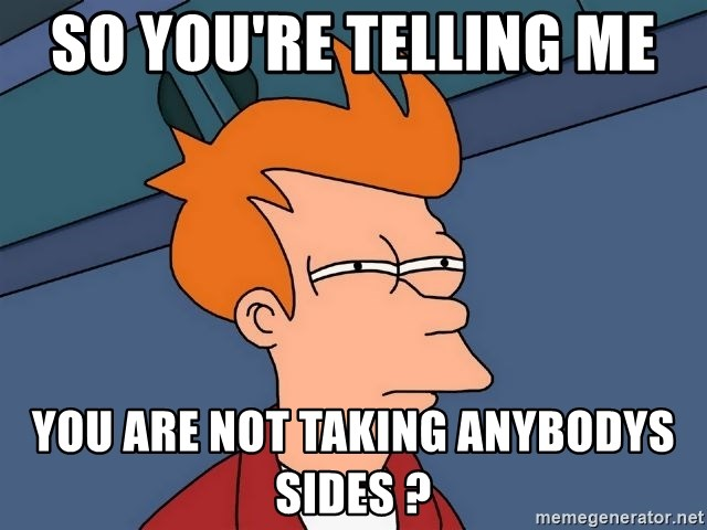 Futurama Fry - So you're telling me  you are not taking anybodys sides ?