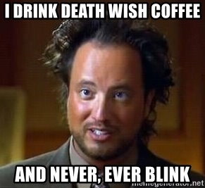 Ancient Aliens - i drink death wish coffee and never, ever blink