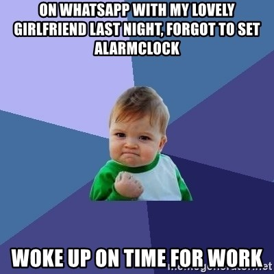 Success Kid - ON WHATSAPP WITH MY LOVELY GIRLFRIEND LAST NIGHT, FORGOT TO SET ALARMCLOCK WOKE UP ON TIME FOR WORK