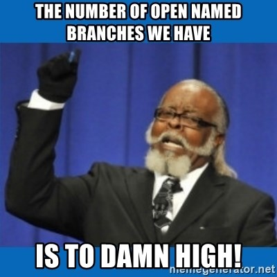 Too damn high - The number of open named branches we have is to damn high!