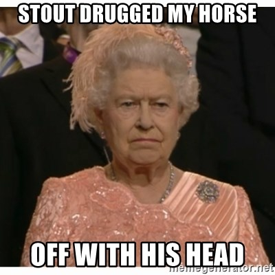 Unimpressed Queen - Stout drugged my horse off with his head