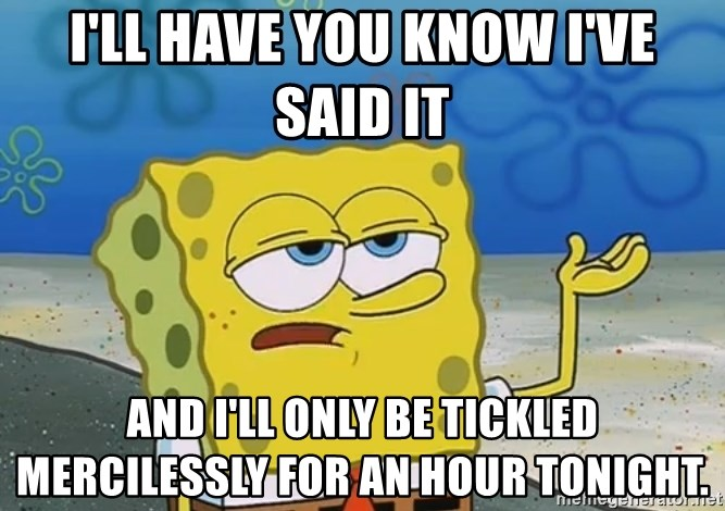 I'll have you know Spongebob - I'll have you know I've said it And I'll only be tickled mercilessly for an hour tonight.