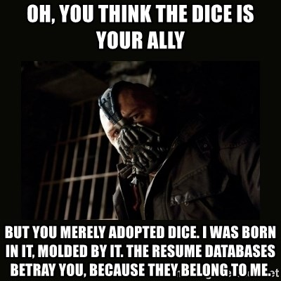 Bane Dark Knight - Oh, you think the dice is your ally but you merely adopted dice. I was born in it, molded by it. The resume databases betray you, because they belong to me.
