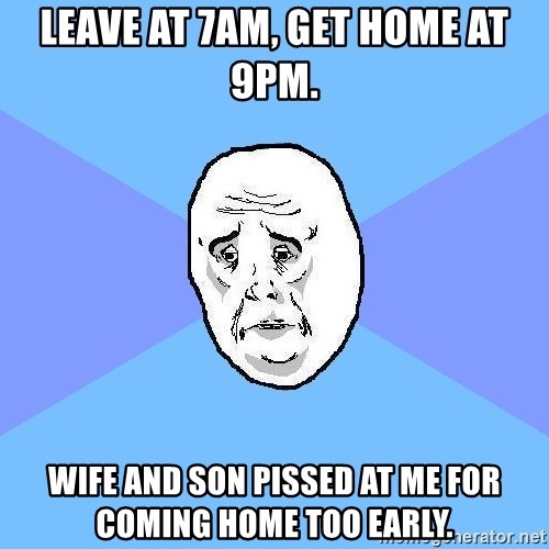 Okay Guy - Leave at 7am, get home at 9pm. Wife and son pissed at me for coming home too early.