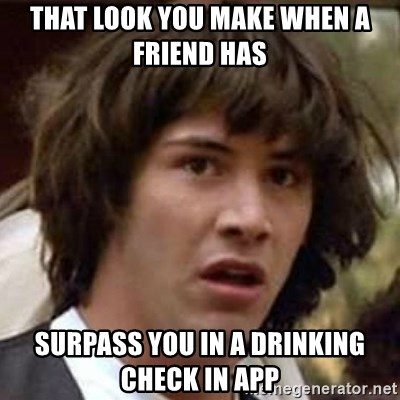 Conspiracy Keanu - That look you make when a friend has  Surpass you in a drinking check in app