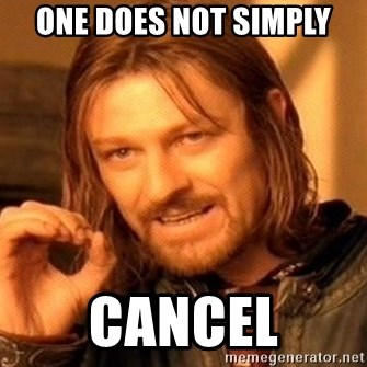 One Does Not Simply - one does not simply cancel
